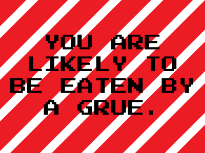 You are likely to be eaten by a grue.